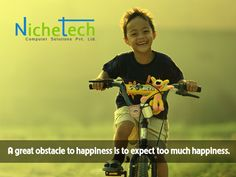 A great obstacle to happiness is to expect too much happiness.