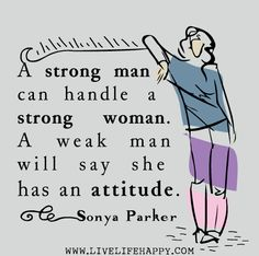 """""""A strong man can handle a strong woman. A weak man will say she has an attitude."""" -Sonya Parker"""
