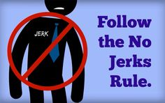 No. More. Jerks.    End of story.  Just no more jerks!