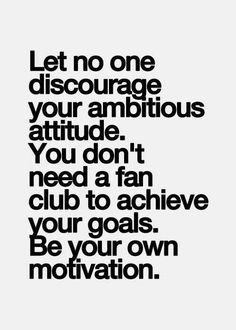 Let no one discourage your ambitious attitude. You don't need a fan club to achieve your goals. Be your own motivation.