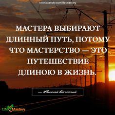 «Мастера выбирают длинный путь, потому что мастерство — это путешествие длиною в жизни» — Николай Латанский www.latansky.com