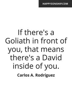 If there's a Goliath in front of you, that means there's a David inside of you.