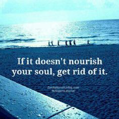 If it doesn't nourish your soul, GET RID OF IT.especially if it sucks the life out of you (and so many things do). Great Quotes, Me Quotes, Inspirational Quotes, Diva Quotes, Fabulous Quotes, Quotable Quotes, Meaningful Quotes, Wisdom Quotes, Motivational Quotes