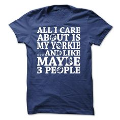 """All I Care About Is My Yorkie ...And Like Maybe 3 People"" t-shirt is made just for those who love their Yorkie. Not sold in stores - Ends soon! Order multiple shirts with your friends to save on shipping!"