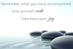 Remember what you have accomplished. Give yourself credit. Take back your joy.