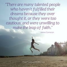"""""""There are many talented people who haven't fulfilled their dreams because they over thought it, or they were too cautious, and were unwilling to make the leap of faith."""" James Cameron quote"""
