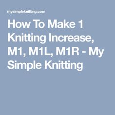 How To Make 1 Knitting Increase, M1, M1L, M1R - My Simple Knitting