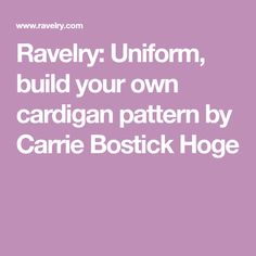 Ravelry: Uniform, build your own cardigan pattern by Carrie Bostick Hoge