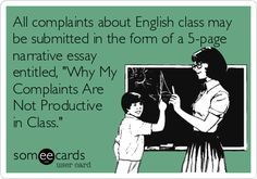 All complaints about English class may be submitted in the form of a 5-page narrative essay entitled, Why My Complaints Are Not Productive in Class.