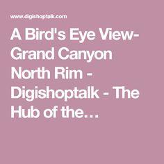 A Bird's Eye View- Grand Canyon North Rim - Digishoptalk - The Hub of the…