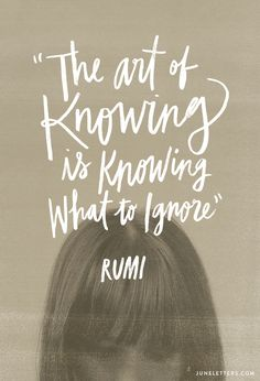 "A quote of wisdom. ""The art of knowing is knowing what to ignore"". -Rumi"