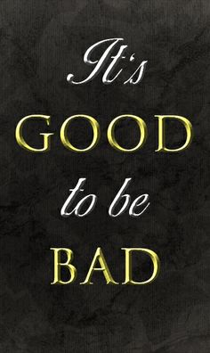 It's good to be bad 1