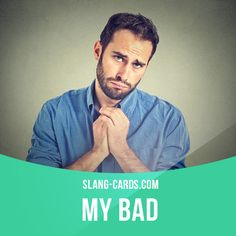 """My bad"" means ""it's my fault""  Example: - Hey! You just walked into me. Watch where you're going!  - Sorry. My bad.  Get our apps for learning English: http://learzing.com"