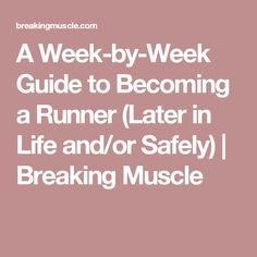 A Week-by-Week Guide to Becoming a Runner (Later in Life and/or Safely) | Breaking Muscle