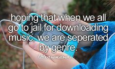 Hoping that when we all go to jail for downloading music, we are seperated by genre.  I bet you 99% of us do it :D