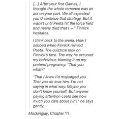 I find this interesting because you can really see it. I'm the movie, after Finnick saves peeta, katniss runs over sobbing holding him in her arms, and you can see the expression on finnicks face. He is wondering if katniss's love for peeta is real. He is starting to realize that katniss is falling for peeta. And I'm crying.