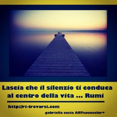 Ri-trovarsi quote  Lei the silence lead you to the center of life ... Rumi