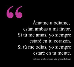"""""""Ámame u ódiame, están ambas a mi favor. Si tú me amas, yo siempre estaré en tu corazón. Si tú me odias, yo siempre estaré en tu mente."""" #WilliamShakespeare #Poema @Candidman"""