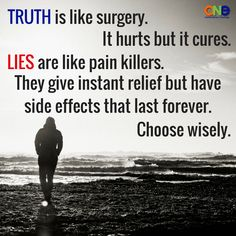 TRUTH is like surgery. It hurts but it cures.LIES are like pain killers.They give instant relief but have side effects that last forever. Choose wisely.