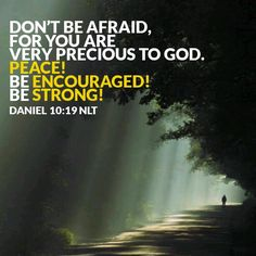 """Daniel 10:19 """"And said, O man greatly beloved, fear not: peace be unto thee, be strong, yea, be strong. And when he had spoken unto me, I was strengthened, and said, Let my lord speak; for thou hast strengthened me."""
