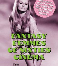 Fantasy Femmes Of Sixties Cinema: Interviews With 20 Actresses From Biker Beach And Elvis Movies PDF
