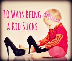 9 Ways Being a Kid Sucks Someone else tells you what to eat You don't get to choose your wardrobe You are subject to city-wide curfews You don't get the good snacks Someone else decides when you're tired Someone else controls the TV The bad words aren't allowed  Someone is always watching Your treasures are always disappearing