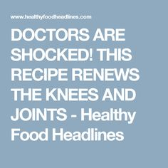 DOCTORS ARE SHOCKED! THIS RECIPE RENEWS THE KNEES AND JOINTS - Healthy Food Headlines