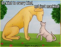 """""""Be kind to every kind, not just mankind!"""" Quote/saying, truism, on my painting/drawing of a dog & cat touching noses. :) -- care, kitty, doggy, friendship, loving, caring, humanity, animal rights, animal advocate, animal advocacy, pets, pet parent, love, cute, together, unity, harmony, peace, inspiring, be kind, meme, illustration, art, AKS Creations."""