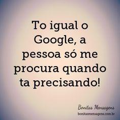 To igual o Google, a pessoa só me procura quando ta precisando!