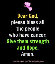 Dear God, please bless all the people who have cancer. Give them strength and hope.  Amen