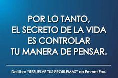 Por lo tanto, el secreto dela vida es controlar tu manera de pensar. Emmet Fox