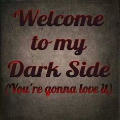 Welcome to my dark side.