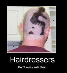 if you piss off your hairdresser!