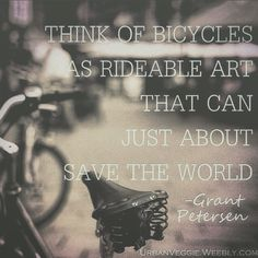 """""""It is not what you look at that matters, it's what you see"""" -Henry David Thoreau. """"Think of bicycles as rideable art that can just about save the world"""" -Grant Petersen. A bike represents so much more than transportation; it is a symbol of efficiency, health, sustainability, green-living, exploration, and art. """"It would not be at all strange if history came to the conclusion that the perfection of the bicycle was the greatest incident of the nineteenth century""""-Author Unknown. Choose to…"""