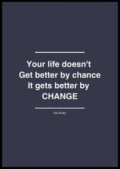 Your life doesn't get better by chance it gets better by change.
