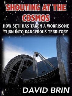 Shouting At the Cosmos: How SETI has taken a Worrisome Turn into Dangerous Territory Search For Extraterrestrial Intelligence, David Brin, Alien Theories, The Search, Extra Terrestrial, Ancient Aliens, Astronomy, Cosmos, Politics