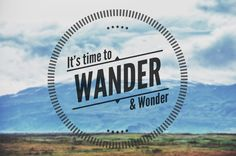 It's time to wander & wonder