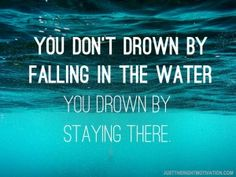"""You don't drown by falling in the water. You drown by staying there."" #Motivational #Inspirational"