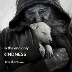 In the end only Kindness matters - Homeless, penniless, but oozing with love, compassion and kindness - Priceless. La Compassion, Amor Animal, Kindness Matters, Inspirational Quotes Pictures, Emotion, Faith In Humanity, Animal Rights, Picture Quotes, Me Quotes