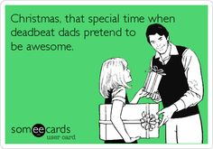 Christmas, that special time when deadbeat dads pretend to be awesome.