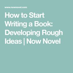How to Start Writing a Book: Developing Rough Ideas | Now Novel