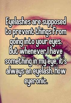 random funny quotes Eyelashes are supposed to prevent things from going into your eyes. But whenever I have something in my eye, it's always an eyelash. How eyeronic. Stupid Funny Memes, Funny Relatable Memes, Funny Texts, The Funny, Funny Stuff, Funny But True, Funny Things, Puns Hilarious, Punny Puns