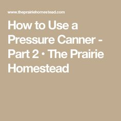 How to Use a Pressure Canner - Part 2 • The Prairie Homestead