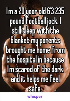 I'm a 20 year old 6'3 235 pound football jock. I still sleep with the blanket my parents brought me home from the hospital in because I'm scared of the dark and it helps me feel safe.
