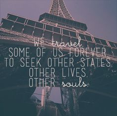 We travel, some of us forvever, to seek other states, other lives, other souls. #quote