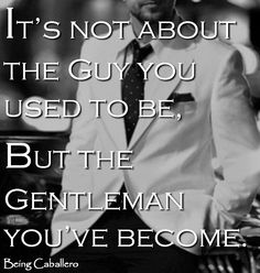 It's not about the Guy you used to be, but the Gentleman you've become. -Being Caballero. Living down the man you used to be.