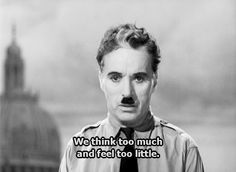 We think too much and feel too little-The Dictator- Chaplin