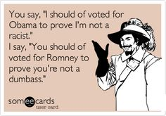 You say, 'I should of voted for Obama to prove I'm not a racist.' I say, 'You should of voted for Romney to prove you're not a dumbass.'