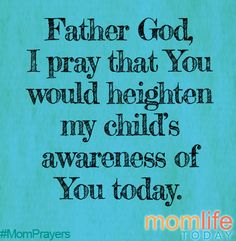 Father, I pray that You will heighten my child's awareness of You today. Posts that May Help: Timeless Words 4 Simple Ways to Teach Scripture to Young Children Precept Bible. Prayer For Our Children, Prayer For Mothers, Prayer Scriptures, Bible Verses, Mom Prayers, Prayers For My Daughter, Prayer Times, Power Of Prayer, Proverbs 31
