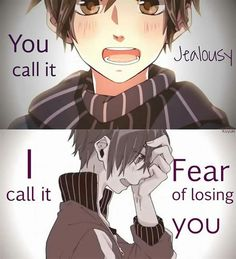 """""""you can call it jealousy, I call it fear of losing you."""""""